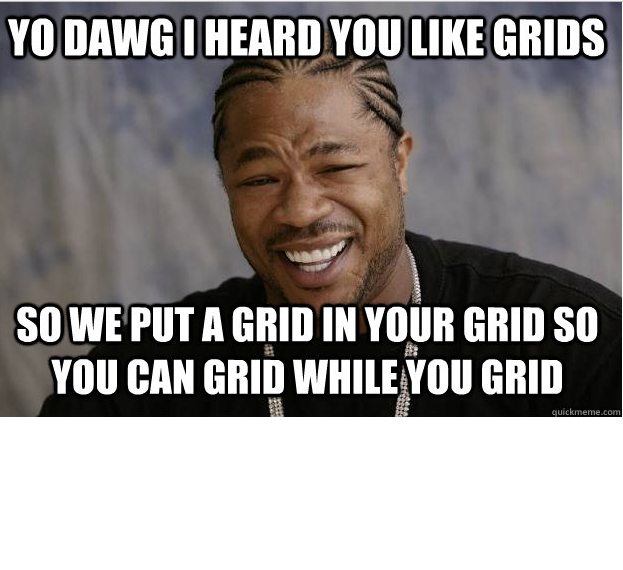 """A """"yo dawg"""" meme with the words """"I heard you like grids so we put a grid your grid so you can grid while you grid"""""""