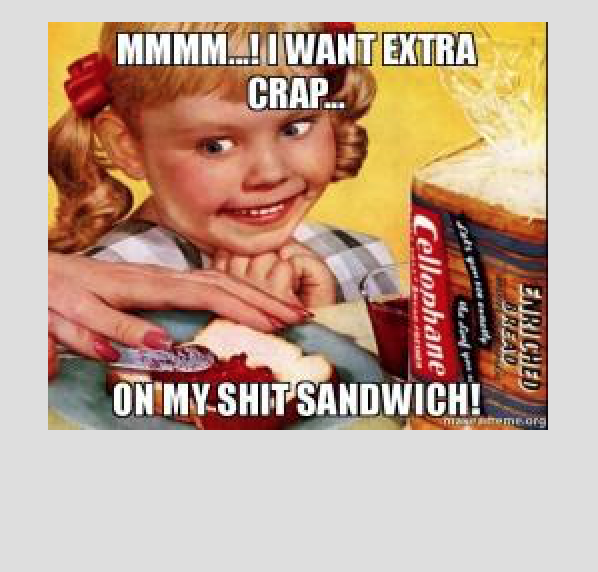 "A little girl staring at a sandwhich saying ""mmm I want extra crap on my shit sandwich"""