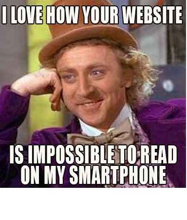 "A Willy Wonka meme that reads ""I love how your website is impossible to read on my smartphone"""