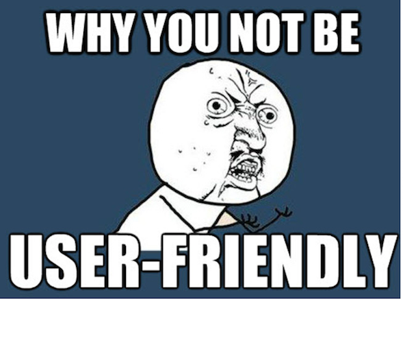 "A meme with the words ""why you not be user-friendly?"""